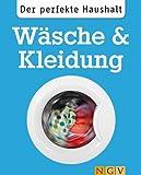 Der perfekte Haushalt: W�sche & Kleidung: Die wichtigsten Haushaltstipps zum Waschen, Trocknen und zur Textilpflege