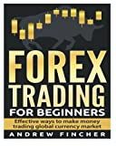 Forex Trading For Beginners: Effective Ways to Make Money Trading Global Currency Market