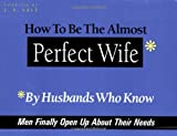 img - for How to Be the Almost Perfect Wife: By Husbands Who Know book / textbook / text book