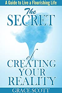 The Secret Of Creating Your Reality: A Guide To Live A Flourishing Life by Grace Scott ebook deal