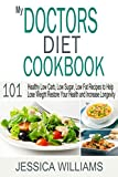 My Doctors Diet Cookbook: Healthy Low Carb, Low Sugar, Low Fat Recipes to Help You Lose Weight, Restore Your Health and Increase Longevity
