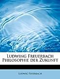 Ludwing Freuerbach Philosophie der Zukunft (German Edition) (1115970593) by Feuerbach, Ludwig