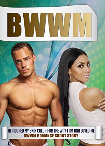 BWWM: He Adored My Skin Color For The Way I Am And Loved me BWWM Romance Short Story (BWWM Romance, BWWM Interracial Romance, BWWM)