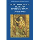 From Caledonia to Pictland: Scotland to 795 (New Edinburgh History of Scotland)by James E. Fraser