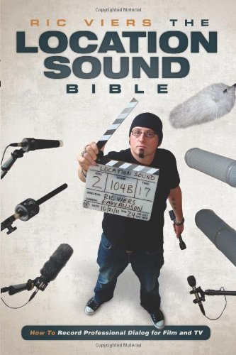 The Location Sound Bible: How To Record Professional Dialog For Film And Tv