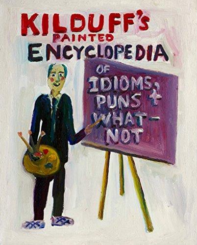 Kilduff's Painted Encyclopedia of Idioms,Puns & Whatnot