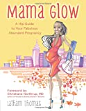 Mama Glow: A Hip Guide to Your Fabulous Abundant Pregnancy