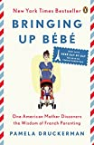 Bringing Up B�b�: One American Mother Discovers the Wisdom of French Parenting (now with B�b� Day by Day: 100 Keys to French Parenting)