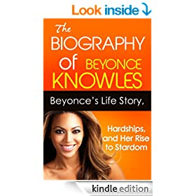 The Biography of Beyonce Knowles: Beyonce Knowles' Life Story, Hardships, and Her Rise to Stardom (Biographies of Famous People Series)