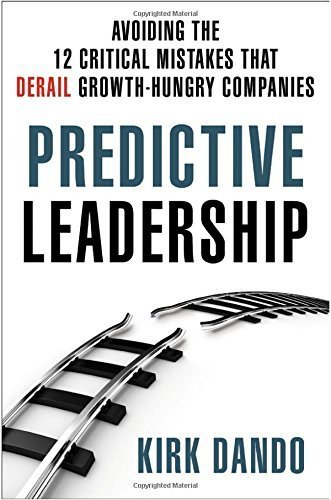 Predictive Leadership: Avoiding the 12 Critical Mistakes That Derail Growth-Hungry Companies by Kirk Dando (2014-05-27) PDF
