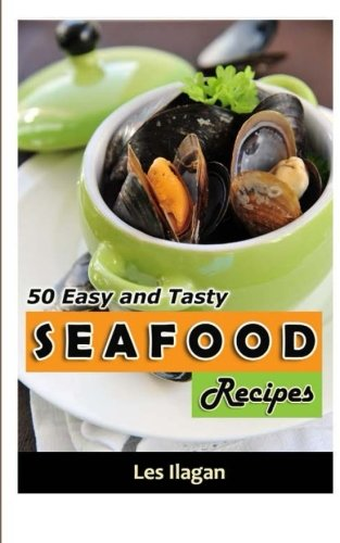 Seafood: 50 Easy And Tasty Seafood Recipes For Your Everyday Meals