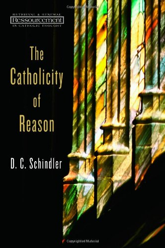 The Catholicity of Reason (Ressourcement: Retrieval and Renewal in Catholic Thought (RRRCT))
