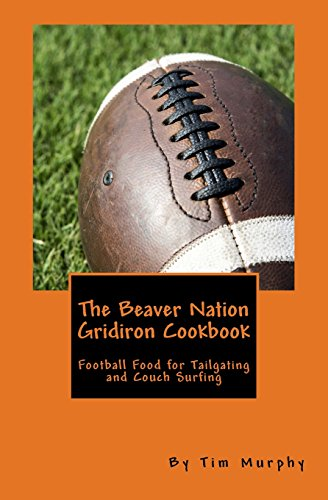 The Beaver Nation Gridiron Cookbook: Football Food for Tailgating and Couch Surfing (Cookbooks for Guys) (Volume 37) by Tim Murphy