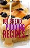 101 Bread Pudding Recipes (Secret Recipe Archive Series Book 2)