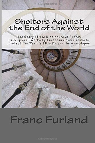 Shelters Against the End of the World: The Story of the Disclosure of Secret Underground Works by European Governments to Protect the World's Elite Before the Apocalypse: Volume 3