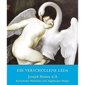 Die verschollene Leda: Joseph Heintz d. Ä. Kaiserlicher Hofmaler und Augsburger Bürger