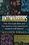 Antiwarriors: The Vietnam War and the Battle for America