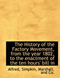 The History of the Factory Movement, from the year 1802, to the enactment of the ten hours' bill in (1140245163) by Alfred
