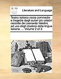Teatro Italiano Ossia Commedie E Tragedie Degli Autori Pi Celebri Raccolte Da Leonardo Nardini, Ad USO Degli Studiosi Della Lingua Italiana. ... Volume 2 of 3