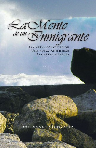 La Mente De Un Inmigrante: Una Nueva Conversación, Una Nueva Posibilidad, Una Nueva Aventura (Spanish Edition)