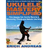 Ukulele Mastery Simplified: How Anyone Can Quickly Become a Strumming, Chords and Melodic Uke Ninjaby Erich Andreas