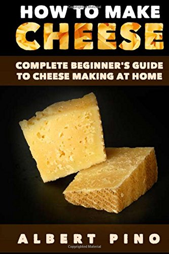 How to Make Cheese: Complete beginner's guide to cheese making at home - Step by step cheese making recipes for simple, classic, and artisan cheese by Albert Pino