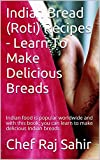 Indian Bread (Roti) Recipes - Learn To Make Delicious Breads: Indian food is popular worldwide and with this book; you can learn to make delicious Indian breads.