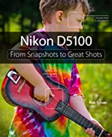 Nikon D5100: From Snapshots to Great Shots Front Cover