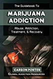 The Guidebook to Marijuana Addiction: Understanding Marijuana Abuse, Getting Marijuana Addiction Treatment, & Marijuana Rehab Recovery (Drug Addiction and Substance Abuse Recovery 2)