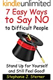 7 Easy Ways to Say NO to Difficult People: Stand Up for Yourself and Still Feel Good! (Set Your Boundaries Your Way Book 1)