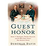 Guest of Honor: Booker T. Washington, Theodore Roosevelt, and the White House Dinner That Shocked a Nation ~ Deborah Davis