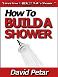 How to Build a Shower That Doesnt Leak at an Affordable Price: Learn How You Can Quickly & Easily Build a Shower for Your Condo or Home & Reno Your Bathroom the Right Way Without Failure or Hard Work