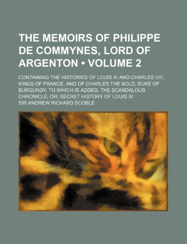 The Memoirs of Philippe de Commynes, Lord of Argenton (Volume 2); Containing the Histories of Louis XI and Charles VIII, Kings of France, and of Charl