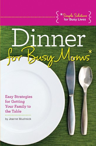 Dinner for Busy Moms: Easy Strategies for Getting Your Family to the Table (Simple Solutions for Families)