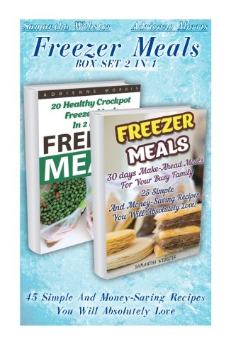 Freezer Meals BOX SET 2 IN 1: 45 Simple And Money-Saving Recipes You Will Absolutely Love: (Freezer Recipes, 365 Days of Quick & Easy, Make Ahead, ... cookbook for two, dump dinners cookbook) by Adrienne Morris