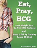 Eat, Pray, HCG: Lose Weight Fast On The HCG Protocol And Keep It Off By Gaining Peace Of Mind