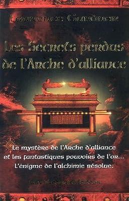 Les secrets perdus de l'Arche d'alliance : Le mystère de l'Arche d'alliance et les fantastiques pouvoirs de l'or... L'énigme de l'alchimie résolue de Laurence Gardner