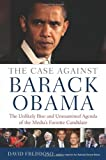 The Case Against Barack Obama: The Unlikely Rise and Unexamined Agenda of the Medias Favorite Candidate (Hardcover)