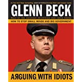 Arguing with Idiots: How to Stop Small Minds and Big Governmentby Glenn Beck