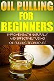 Oil Pulling for Beginners - Improve Health Naturally and Effectively Using Oil Pulling Therapy Techniques (Oil Pulling Therapy, Detoxifying, Oil Swishing Therapy, Oral Health)