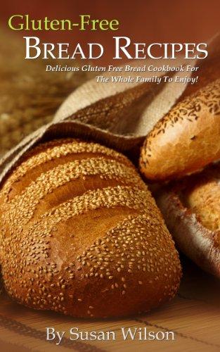 Gluten Free Bread Recipes: Delicious Gluten Free Bread The Whole Family Will Love! by Susan Wilson