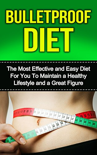 Bulletproof Diet:  The Most Effective and Easy Diet For You To Maintain a Healthy Lifestyle and a Great Figure (dieting, bulletproof diet, bulletproof ... for beginners, bulletproof diet kindle,) PDF