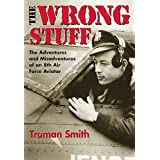 The Wrong Stuff : The Adventures and Misadventures of an 8th Air Force Aviator ~ Truman Smith