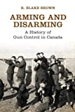 img - for Arming and Disarming: A History of Gun Control in Canada (Osgoode Society for Canadian Legal History) by R. Blake Brown (2013-10-07) book / textbook / text book