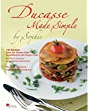 Ducasse Made Simple by Sophie: 100 Original Recipes from the Master Chef Adapted for the Home Chef