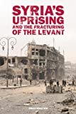 Syrias Uprising and the Fracturing of the Levant (Adelphi series)