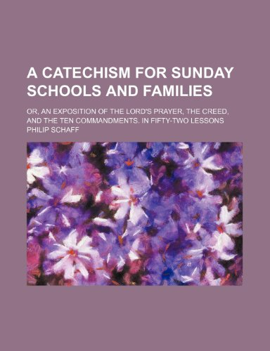 A Catechism for Sunday schools and families; or, an exposition of the Lord's Prayer, the creed, and the ten commandments. In fifty-two lessons