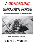 "A Compelling Unknown Force - The Dyatlov Pass Incident: AKA ""Six Hours to Live"""