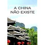 A China Não Existe: Observação Comparativa da Realidade Moderna na China e o Panorama Económico, Social e Político...