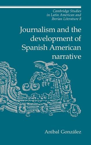 Journalism and the Development of Spanish American Narrative (Cambridge Studies in Latin American and Iberian Literature